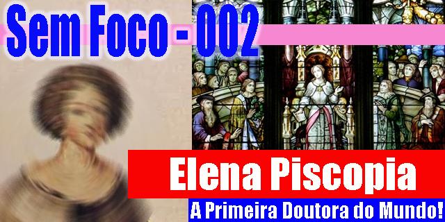 Sem Foco – 002 – Elena Piscopia: A Primeira Doutora do Mundo!