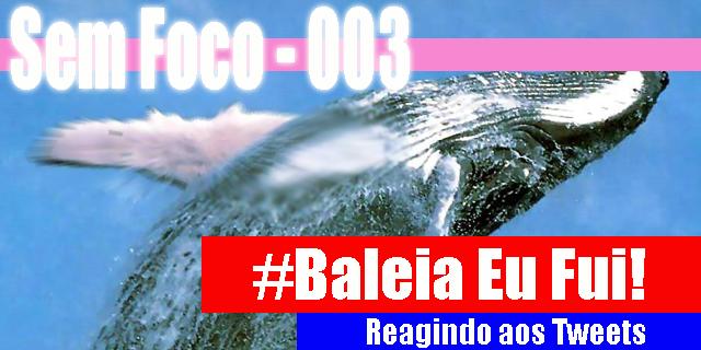 Sem Foco – 003 – #Baleia Eu Fui! – Reagindo aos Tweets