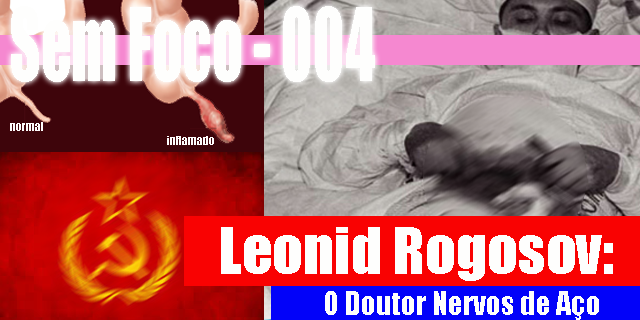 Sem Foco – 004 – Leonid Rogosov – O Doutor Nervos de Aço!