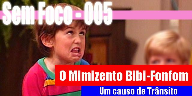 Sem Foco 005 – O Mimizento Bibi-Fonfom!