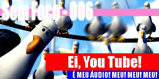 Sem Foco 006 – Ei, You Tube! É Meu Áudio! Meu! Meu! Meu!