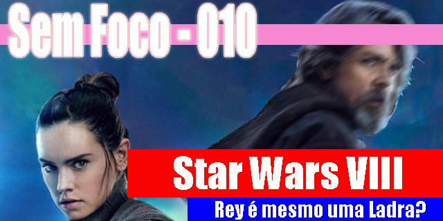 Sem Foco 010 – Star Wars VIII – Rey é mesmo uma Ladra??